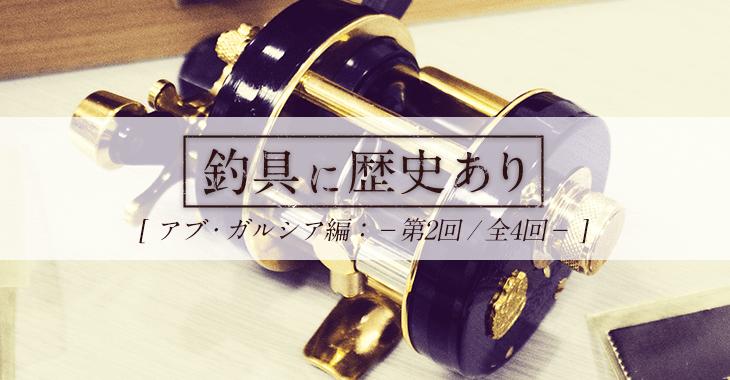 【釣具に歴史あり】アブ・ガルシア編 第2回