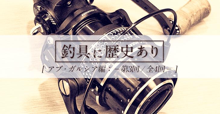 【釣具に歴史あり】アブ・ガルシア編 第3回