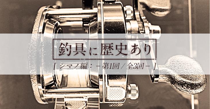 【釣具に歴史あり】シマノ編 第1回「シマノイズムの形成」