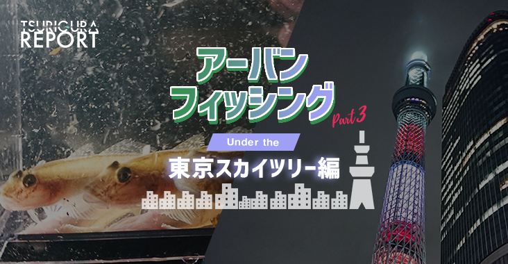 【スタッフ釣行記】アーバンフィッシングpart3 under the 東京スカイツリー 編